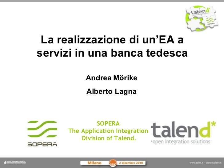 La realizzazione di un'EA a servizi in una banca tedesca Andrea   Mörike Alberto Lagna SOPERA  The Application Integration...