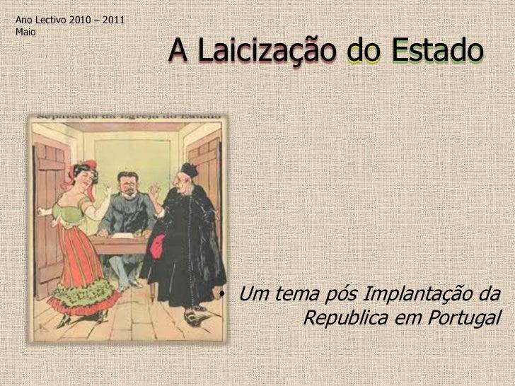 Ano Lectivo 2010 – 2011Maio                          A Laicização do Estado                             • Um tema pós Impl...