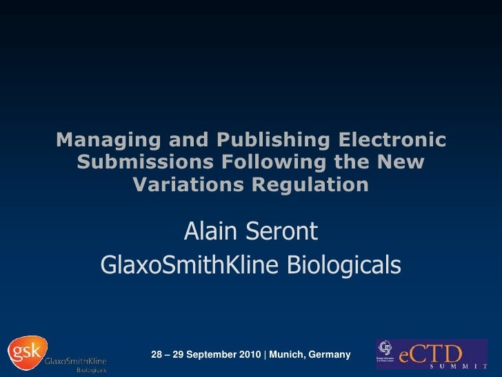 Managing and Publishing Electronic Submissions Following the New Variations Regulation<br />Alain Seront<br />GlaxoSmithKl...