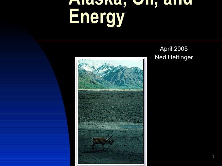 Alaska, Oil, and Energy  <ul><ul><ul><ul><li>April 2005 </li></ul></ul></ul></ul><ul><ul><ul><ul><li>Ned Hettinger </li></...