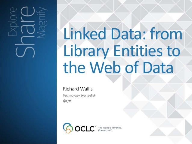 Richard Wallis Linked Data: from Library Entities to the Web of Data Technology Evangelist @rjw