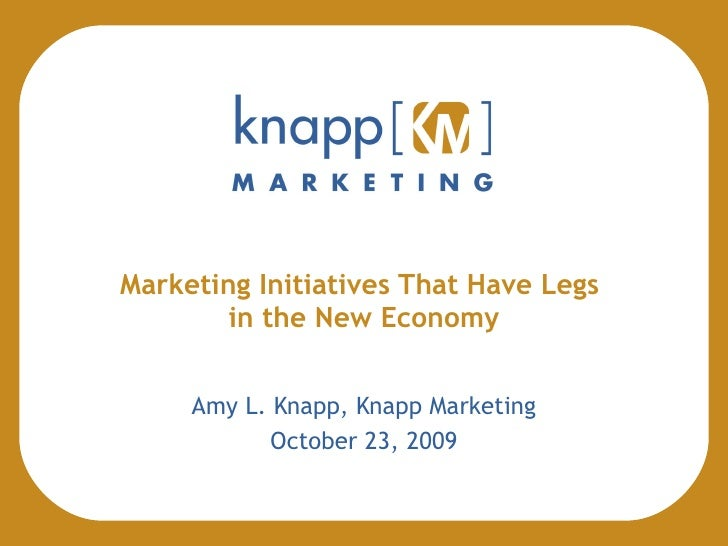 Marketing Initiatives That Have Legs  in the New Economy Amy L. Knapp, Knapp Marketing October 23, 2009