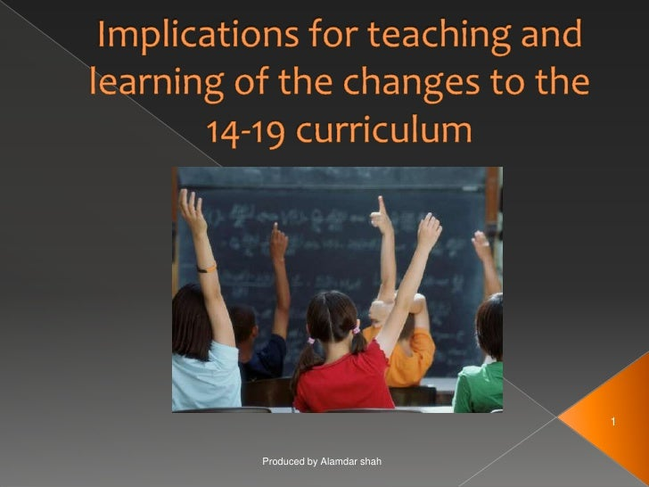 Implications for teaching and learning of the changes to the 14-19 curriculum<br />Produced by Alamdar shah<br />1<br />