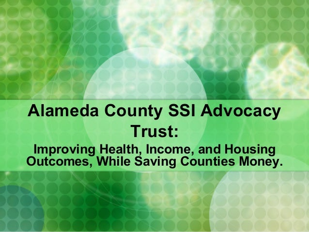 Alameda County SSI AdvocacyTrust:Improving Health, Income, and HousingOutcomes, While Saving Counties Money.