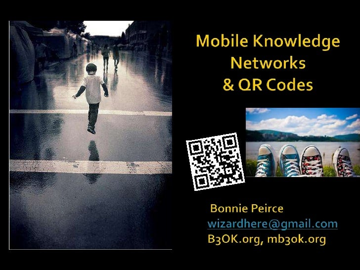 Mobile Knowledge Networks <br />& QR Codes<br /> Bonnie Peircewizardhere@gmail.comB3OK.org, mb3ok.org<br />
