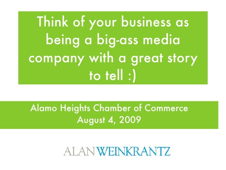 Think of your business as   being a big-ass media company with a great story           to tell :)  Alamo Heights Chamber o...