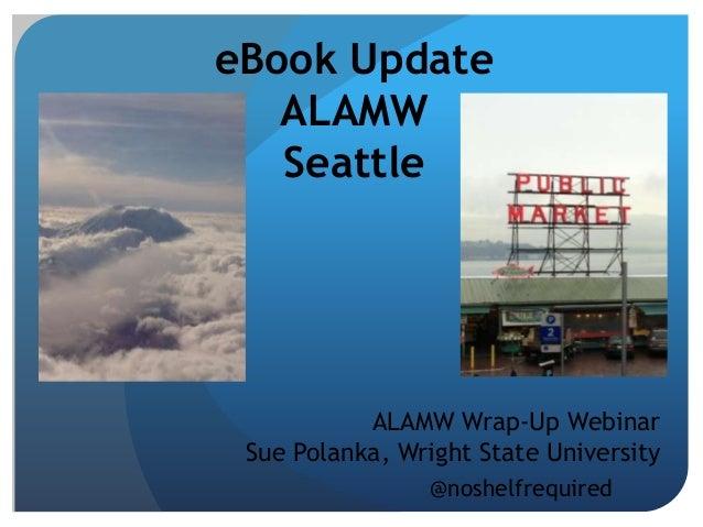 eBook Update   ALAMW   Seattle           ALAMW Wrap-Up Webinar Sue Polanka, Wright State University                @noshel...
