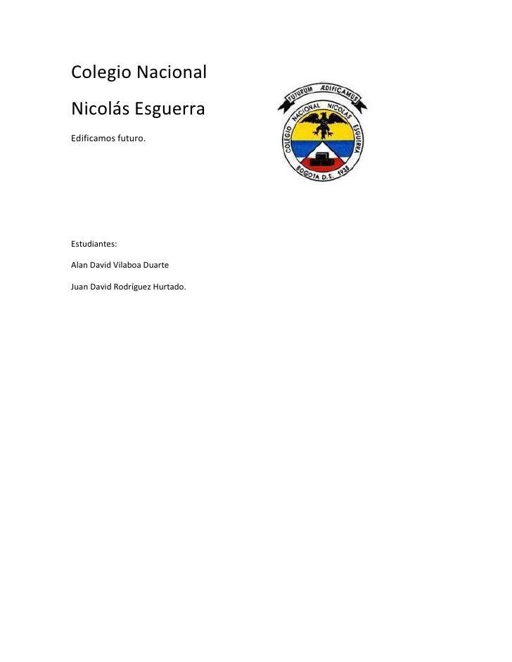 Colegio NacionalNicolás EsguerraEdificamos futuro.Estudiantes:Alan David Vilaboa DuarteJuan David Rodríguez Hurtado.