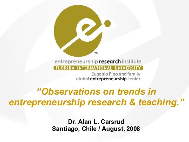 """"""" Observations on trends in entrepreneurship research & teaching."""" Dr. Alan L. Carsrud Santiago, Chile / August, 2008"""