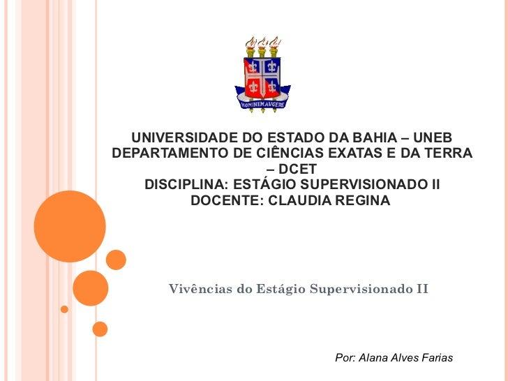 UNIVERSIDADE DO ESTADO DA BAHIA – UNEB DEPARTAMENTO DE CIÊNCIAS EXATAS E DA TERRA – DCET DISCIPLINA: ESTÁGIO SUPERVISIONAD...
