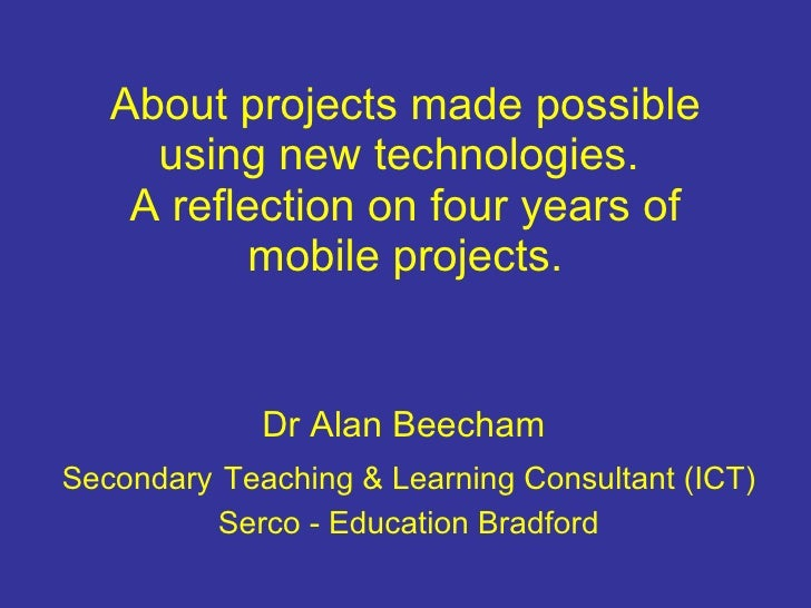 About projects made possible using new technologies.  A reflection on four years of mobile projects. Dr Alan Beecham  Seco...