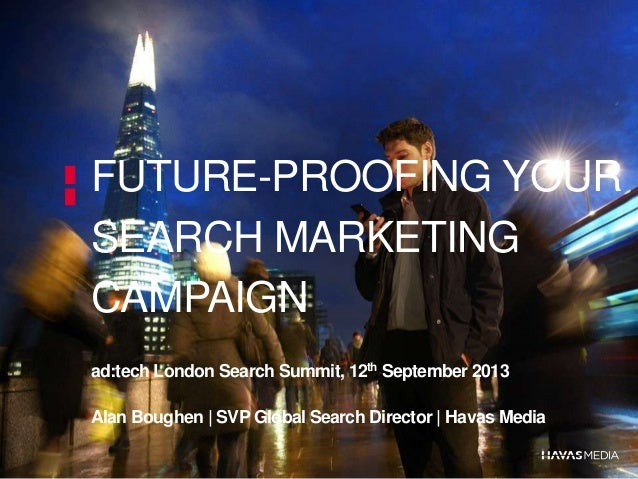FUTURE-PROOFING YOUR SEARCH MARKETING CAMPAIGN ad:tech London Search Summit, 12th September 2013 Alan Boughen | SVP Global...