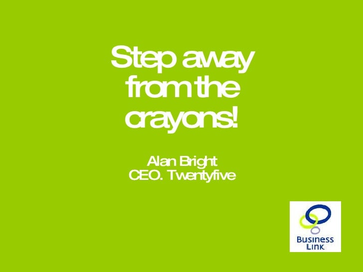 Step away from the crayons! Alan Bright CEO. Twentyfive