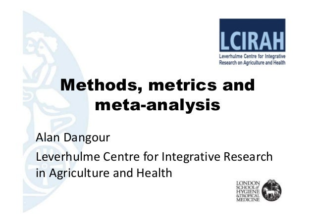 Methods, metrics and meta-analysis Alan Dangour Leverhulme Centre for Integrative Research in Agriculture and Health