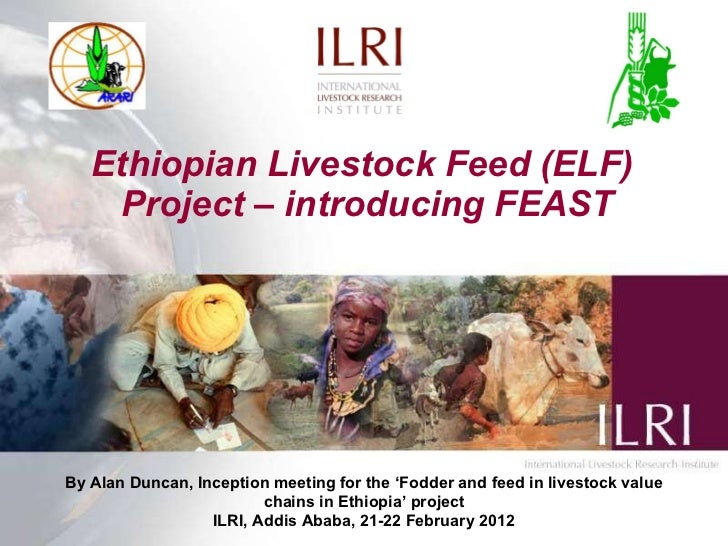 Ethiopian Livestock Feed (ELF)  Project – introducing FEAST By Alan Duncan, Inception meeting for the  ' Fodder and feed i...