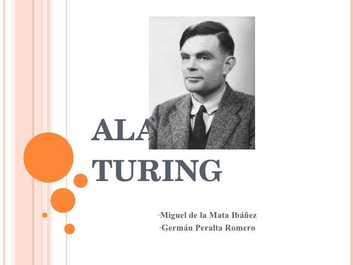 ALAN TURING <ul><li>Miguel de la Mata Ibáñez </li></ul><ul><li>Germán Peralta Romero   </li></ul>