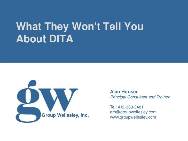What They Wont Tell YouAbout DITA                            Alan Houser                            Principal Consultant a...