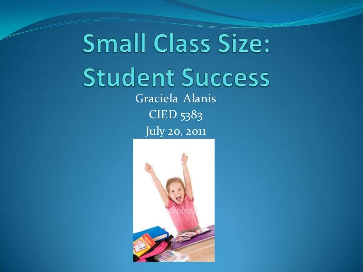 Small Class Size: Student Success<br />Graciela  Alanis<br />CIED 5383<br />July 20, 2011<br />