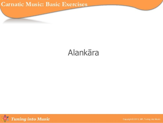 Tuning into Music Alankāra Copyright © 2013, MR, Tuning into Music. Carnatic Music: Basic Exercises