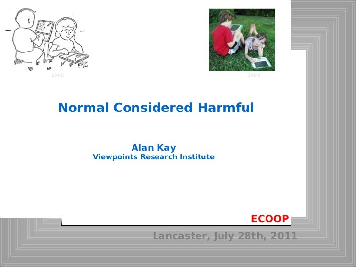 Lancaster, July 28th, 2011 Alan Kay Viewpoints Research Institute Normal Considered Harmful ECOOP 1968 2008