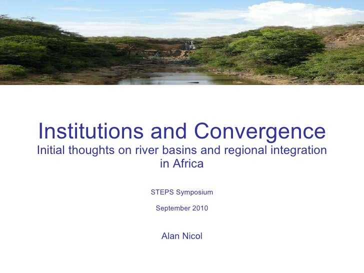 Institutions and Convergence  Initial thoughts on river basins and regional integration in Africa STEPS Symposium Septembe...