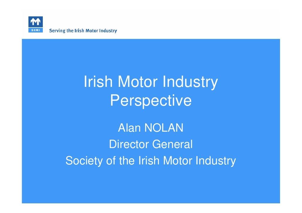 Irish Motor Industry         Perspective            Alan NOLAN         Director General Society of the Irish Motor Industry