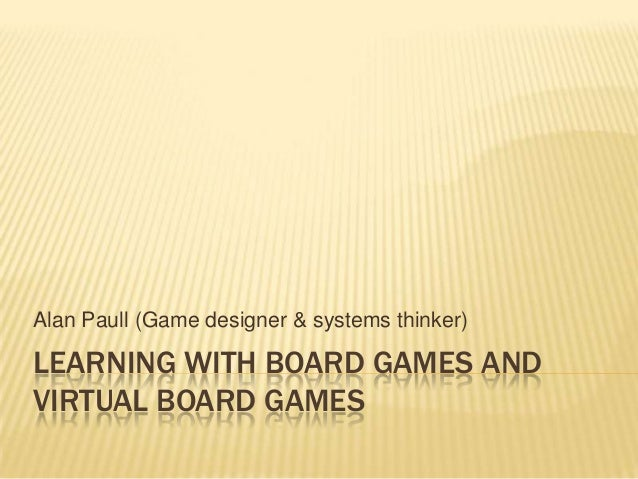 Alan Paull (Game designer & systems thinker)LEARNING WITH BOARD GAMES ANDVIRTUAL BOARD GAMES