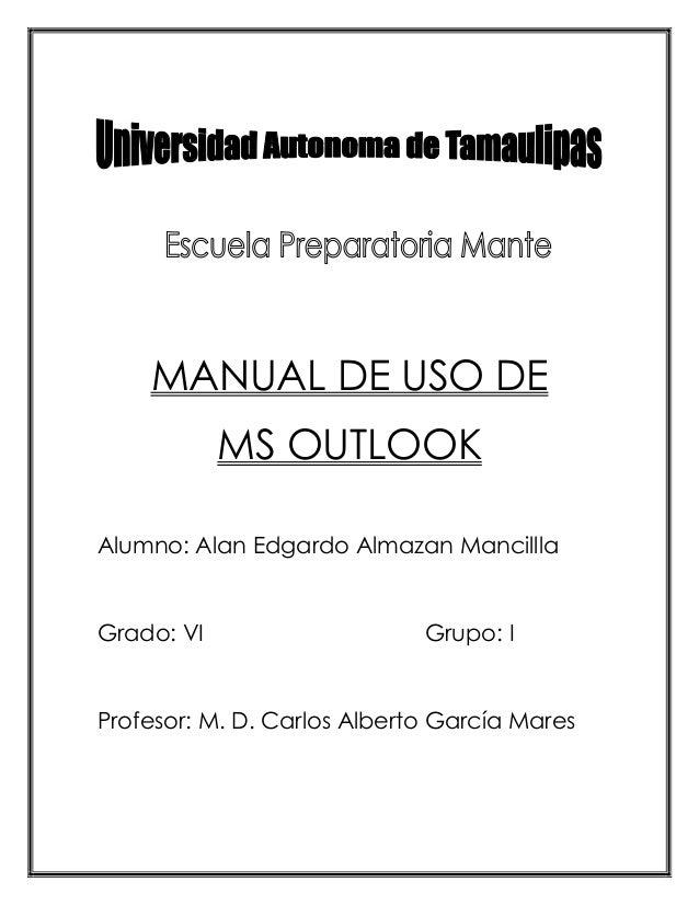 MANUAL DE USO DE MS OUTLOOK Alumno: Alan Edgardo Almazan Mancillla Grado: VI Grupo: I Profesor: M. D. Carlos Alberto Garcí...