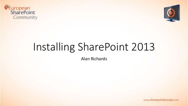 Installing SharePoint 2013 – Step by Step presented by Alan Richards
