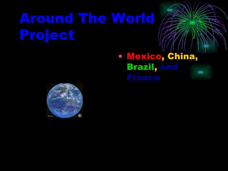 Around The World Project <ul><li>Mexico , China,  Brazil ,  and France </li></ul>