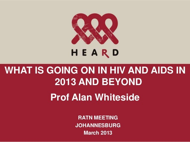 WHAT IS GOING ON IN HIV AND AIDS IN         2013 AND BEYOND        Prof Alan Whiteside              RATN MEETING          ...