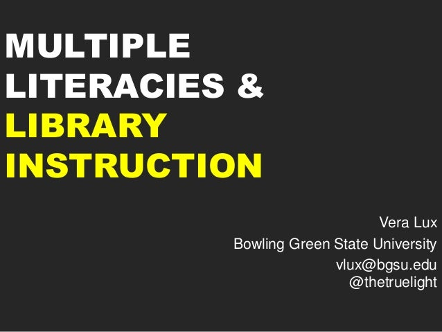 MULTIPLE LITERACIES & LIBRARY INSTRUCTION Vera Lux Bowling Green State University vlux@bgsu.edu @thetruelight