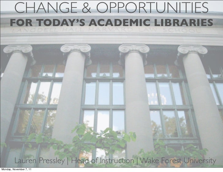 CHANGE & OPPORTUNITIES     FOR TODAY'S ACADEMIC LIBRARIES         Lauren Pressley | Head of Instruction | Wake Forest Univ...