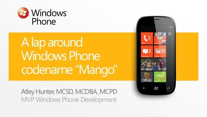 "A lap aroundWindows Phonecodename ""Mango""Atley Hunter, MCSD, MCDBA, MCPDMVP Windows Phone Development"