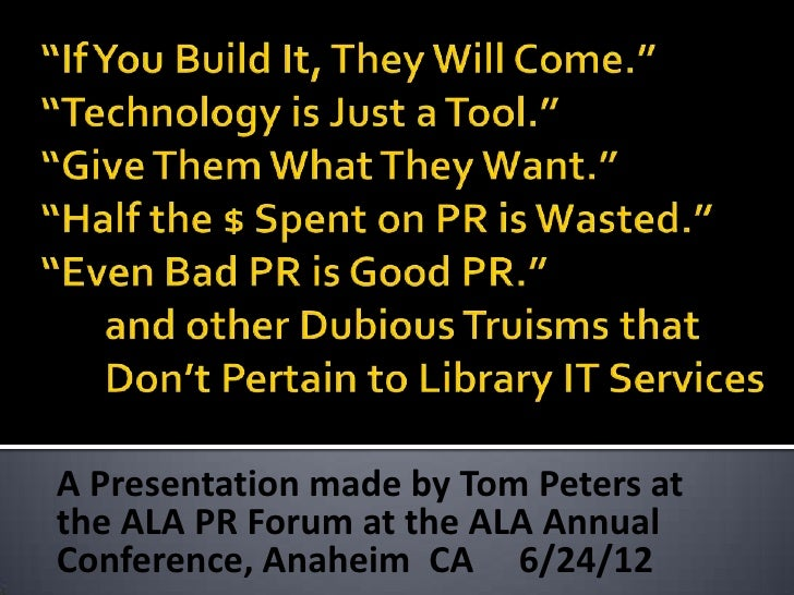 A Presentation made by Tom Peters atthe ALA PR Forum at the ALA AnnualConference, Anaheim CA 6/24/12