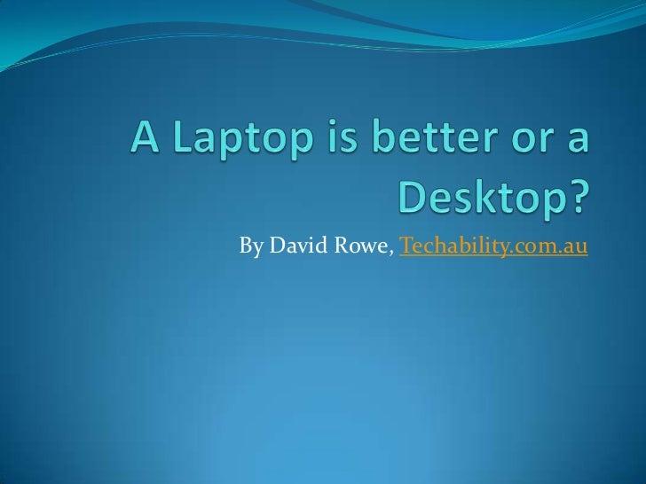 A laptop is better or a desktop?