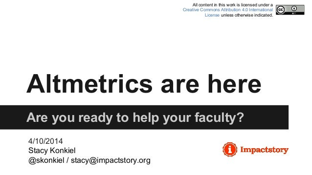 Altmetrics are here Are you ready to help your faculty? 4/10/2014 Stacy Konkiel @skonkiel / stacy@impactstory.org All cont...