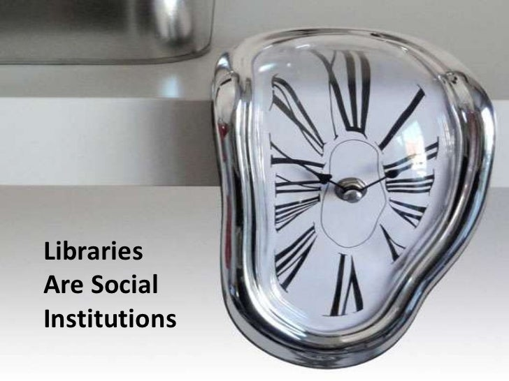 Libraries <br />Are Social Institutions<br />