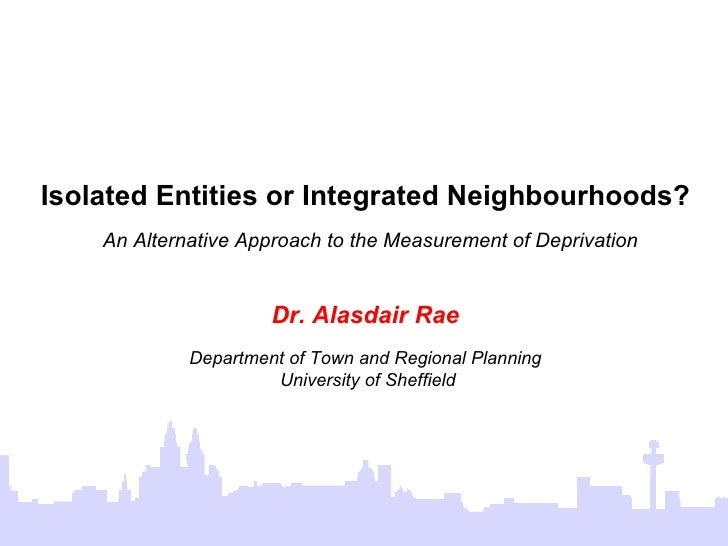 Isolated Entities or Integrated Neighbourhoods?   An Alternative Approach to the Measurement of Deprivation Dr. Alasdair R...
