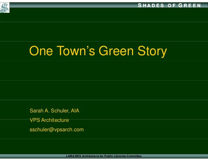 SHADES OF G REEN     One Town's Green Story    Sarah A. Schuler, AIA VPS Architecture sschuler@vpsarch.com                ...
