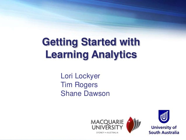 Getting Started with Learning Analytics Lori Lockyer Tim Rogers Shane Dawson
