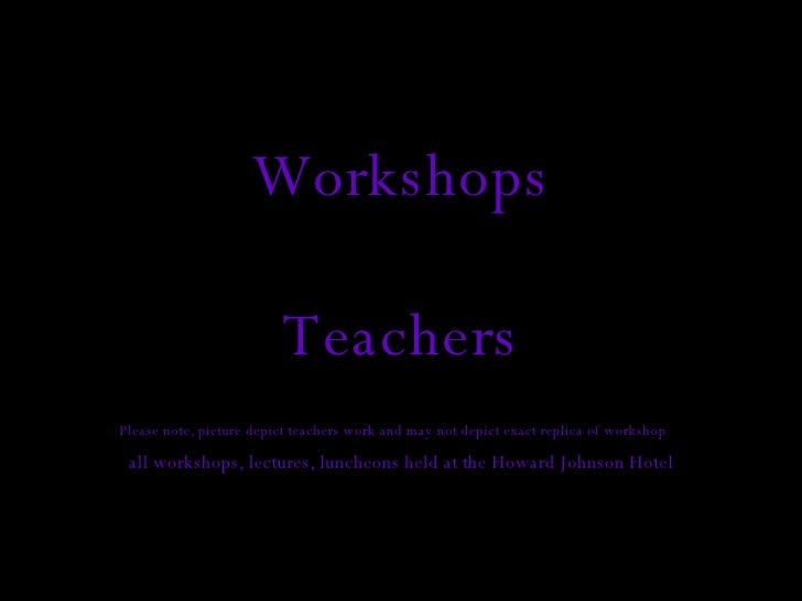 Workshops Teachers Please note, picture depict teachers work and may not depict exact replica of workshop   all workshops,...