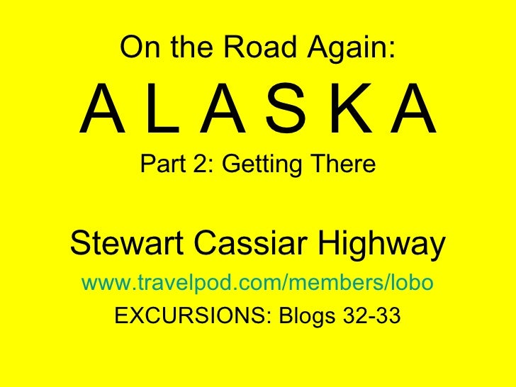 On the Road Again: A L A S K A Part 2: Getting There Stewart Cassiar Highway www.travelpod.com/members/lobo EXCURSIONS: Bl...