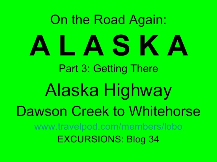 On the Road Again: A L A S K A Part 3: Getting There Alaska Highway Dawson Creek to Whitehorse www.travelpod.com/members/l...