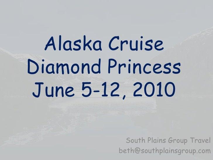 Alaska CruiseDiamond PrincessJune 5-12, 2010<br />South Plains Group Travel<br />beth@southplainsgroup.com<br />