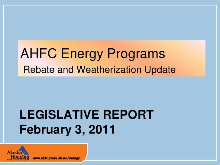 LEGISLATIVE REPORTFebruary 3, 2011<br />AHFC Energy Programs<br /> Rebate and Weatherization Update<br />