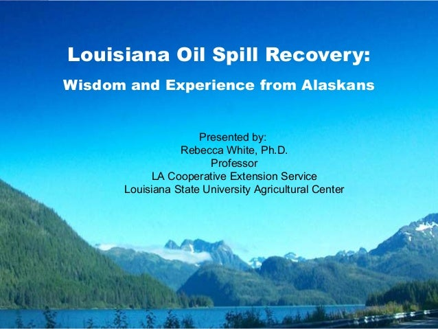 Louisiana Oil Spill Recovery:Wisdom and Experience from AlaskansPresented by:Rebecca White, Ph.D.ProfessorLA Cooperative E...