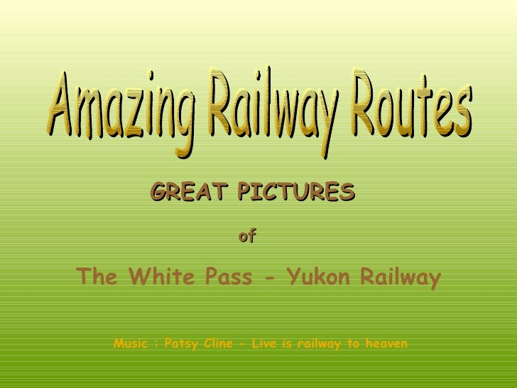 GREAT PICTURES                      ofThe White Pass - Yukon Railway   Music : Patsy Cline - Live is railway to heaven