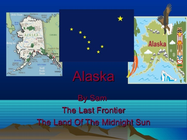 AlaskaAlaskaBy SamBy SamThe Last FrontierThe Last FrontierThe Land Of The Midnight SunThe Land Of The Midnight Sun
