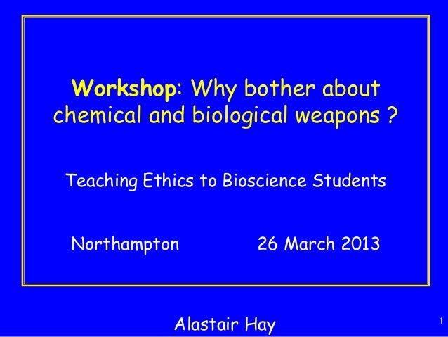 1 Workshop: Why bother about chemical and biological weapons ? Teaching Ethics to Bioscience Students Northampton 26 March...